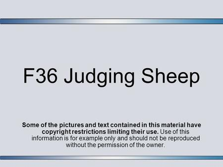 F36 Judging Sheep Some of the pictures and text contained in this material have copyright restrictions limiting their use. Use of this information is for.