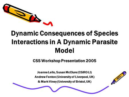 Dynamic Consequences of Species Interactions in A Dynamic Parasite Model CSS Workshop Presentation 2005 Joanne Lello, Susan McClure (CSIRO LI) Andrew Fenton.
