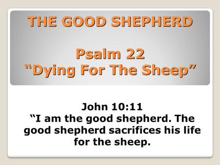 "THE GOOD SHEPHERD Psalm 22 ""Dying For The Sheep"" John 10:11 ""I am the good shepherd. The good shepherd sacrifices his life for the sheep."