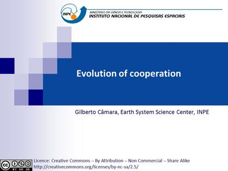 Evolution of cooperation Gilberto Câmara, Earth System Science Center, INPE Licence: Creative Commons ̶̶̶̶ By Attribution ̶̶̶̶ Non Commercial ̶̶̶̶ Share.