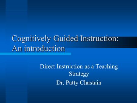 Cognitively Guided Instruction: An introduction Direct Instruction as a Teaching Strategy Dr. Patty Chastain.
