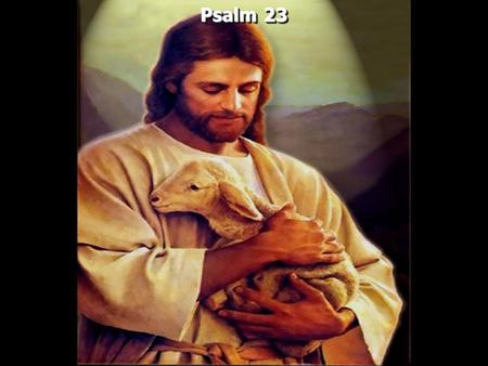 Psalm 23. Psalm 23:1-A Psalm of David. The LORD is my shepherd; I shall not want. 2 He makes me to lie down in green pastures; He leads me beside the.