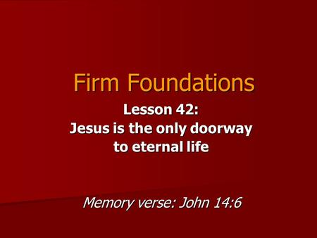 Firm Foundations Lesson 42: Jesus is the only doorway to eternal life Memory verse: John 14:6.