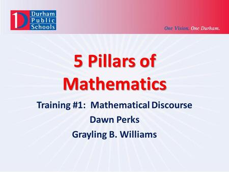 5 Pillars of Mathematics Training #1: Mathematical Discourse Dawn Perks Grayling B. Williams.
