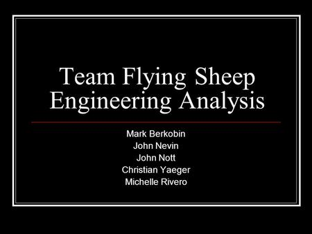 Team Flying Sheep Engineering Analysis Mark Berkobin John Nevin John Nott Christian Yaeger Michelle Rivero.