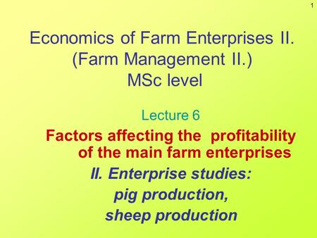 1 Economics of Farm Enterprises II. (Farm Management II.) MSc level Lecture 6 Factors affecting the profitability of the main farm enterprises II. Enterprise.