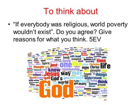 "To think about ""If everybody was religious, world poverty wouldn't exist"". Do you agree? Give reasons for what you think. 5EV."