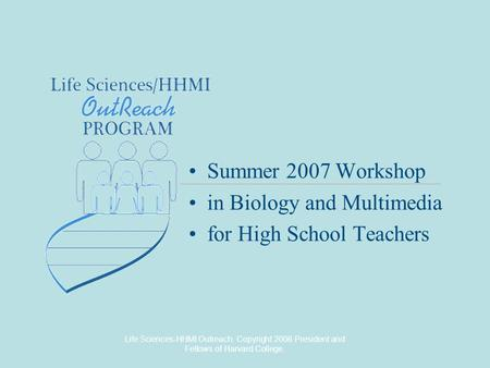 Life Sciences-HHMI Outreach. Copyright 2006 President and Fellows of Harvard College. Summer 2007 Workshop in Biology and Multimedia for High School Teachers.