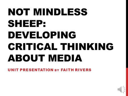 NOT MINDLESS SHEEP: DEVELOPING CRITICAL THINKING ABOUT MEDIA UNIT PRESENTATION BY FAITH RIVERS.