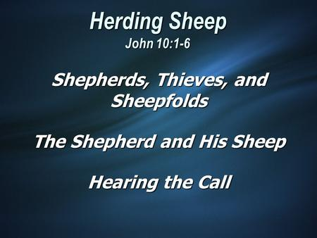 Herding Sheep John 10:1-6 Shepherds, Thieves, and Sheepfolds The Shepherd and His Sheep Hearing the Call.