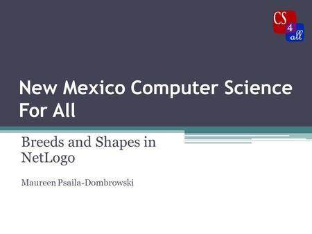 New Mexico Computer Science For All Breeds and Shapes in NetLogo Maureen Psaila-Dombrowski.