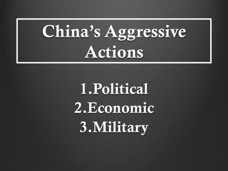 China's Aggressive Actions 1.Political 2.Economic 3.Military.