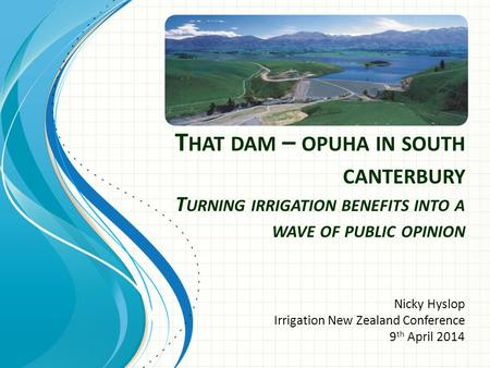 T HAT DAM – OPUHA IN SOUTH CANTERBURY T URNING IRRIGATION BENEFITS INTO A WAVE OF PUBLIC OPINION Nicky Hyslop Irrigation New Zealand Conference 9 th April.