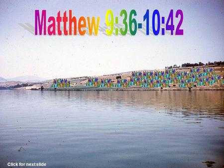 Click for next slide Jesus saw the multitudes. Matthew 9:35-36 Jesus was moved with compassion. Matthew 9:36.