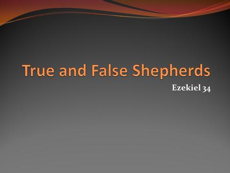 Ezekiel 34. True and False Shepherds Woe unto the false shepherds of Israel who feed, not the flock, but themselves (Ezek. 34:1-6; Jer. 23:1-2). Judgment.