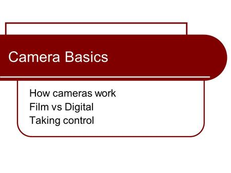 Camera Basics How cameras work Film vs Digital Taking control.