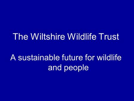 The Wiltshire Wildlife Trust A sustainable future for wildlife and people.