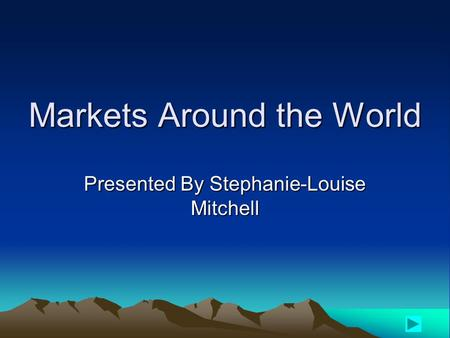 Markets Around the World Presented By Stephanie-Louise Mitchell.
