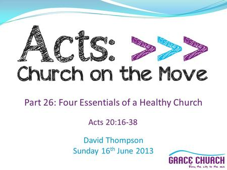 David Thompson Sunday 16 th June 2013 Part 26: Four Essentials of a Healthy Church Acts 20:16-38.