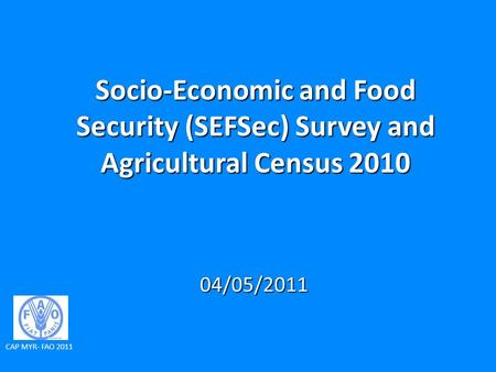 Socio-Economic and Food Security (SEFSec) Survey and Agricultural Census 2010 04/05/2011 CAP MYR- FAO 2011.