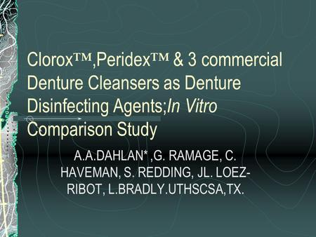 Clorox ™,Peridex ™ & 3 commercial Denture Cleansers as Denture Disinfecting Agents; In Vitro Comparison Study A.A.DAHLAN*,G. RAMAGE, C. HAVEMAN, S. REDDING,