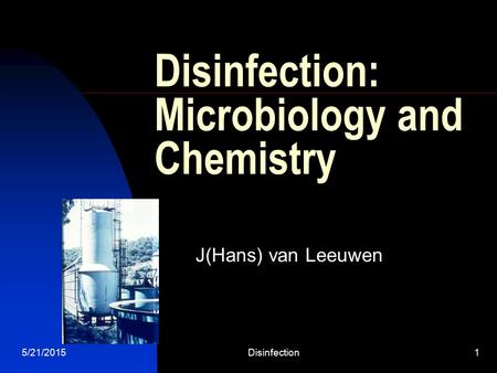 5/21/2015Disinfection1 Disinfection: Microbiology and Chemistry J(Hans) van Leeuwen.