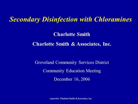 Secondary Disinfection with Chloramines Charlotte Smith Charlotte Smith & Associates, Inc. Groveland Community Services District Community Education Meeting.