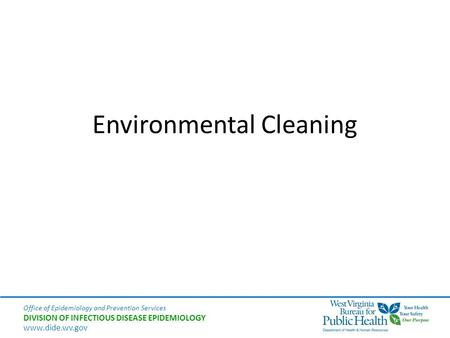 Office of Epidemiology and Prevention Services DIVISION OF INFECTIOUS DISEASE EPIDEMIOLOGY www.dide.wv.gov Environmental Cleaning.
