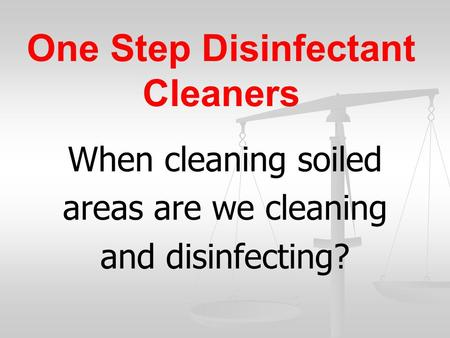One Step Disinfectant Cleaners When cleaning soiled areas are we cleaning and disinfecting?