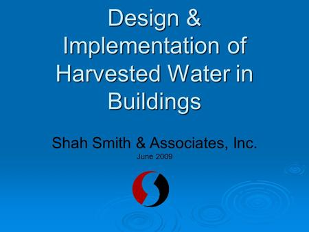Design & Implementation of Harvested Water in Buildings Shah Smith & Associates, Inc. June 2009.