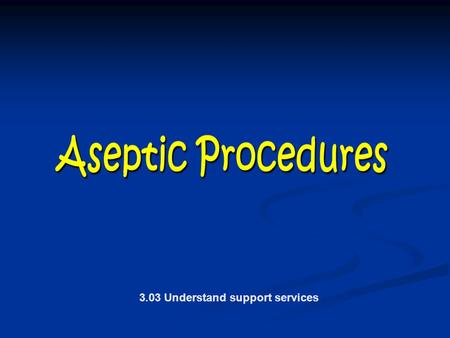 3.03 Understand support services. Aseptic Procedures Clean and Decontaminate the Healthcare Environment Clean and Decontaminate the Healthcare Environment.