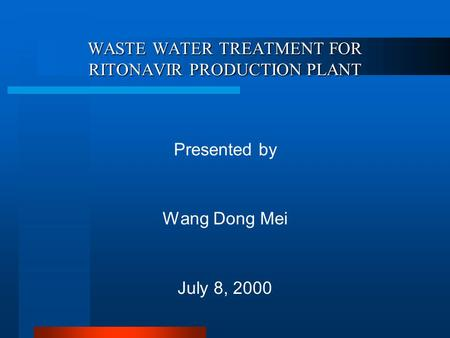 WASTE WATER TREATMENT FOR RITONAVIR PRODUCTION PLANT Presented by Wang Dong Mei July 8, 2000.