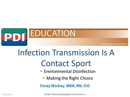 © 2008 Professional Disposables International, Inc. 5/21/2015 Infection Transmission Is A Contact Sport Cindy Winfrey MSN, RN, CIC Environmental Disinfection.