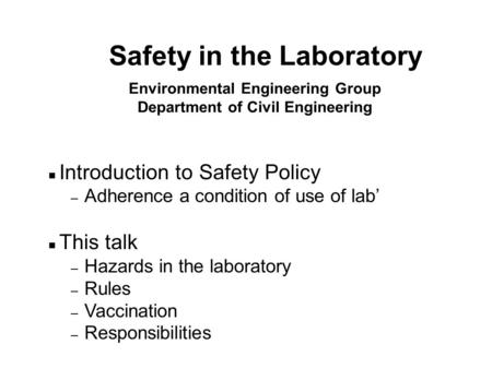 Environmental Engineering Group Department of Civil Engineering n Introduction to Safety Policy – Adherence a condition of use of lab' n This talk – Hazards.