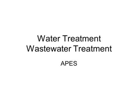 Water Treatment Wastewater Treatment APES. Types of Treatment Water Treatment: prepares water for use in homes, businesses (drinking water) Waste Water.
