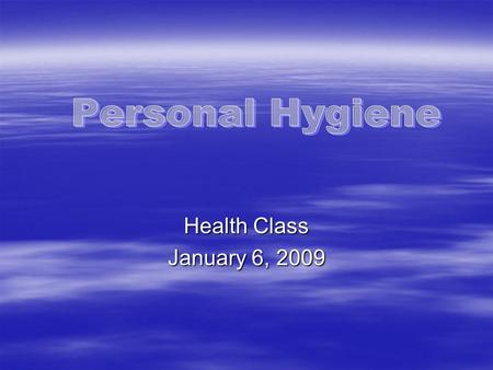 Health Class January 6, 2009. Good hygiene doesn't just keep a person clean  Good hygiene helps keep the skin intact to fight infection and prevent injuries.