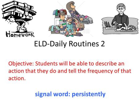 ELD-Daily Routines 2 Objective: Students will be able to describe an action that they do and tell the frequency of that action. signal word: persistently.