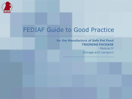For the Manufacture of Safe Pet Food TRAINING PACKAGE Module IX Storage and transport FEDIAF Guide to Good Practice.