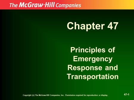Copyright (c) The McGraw-Hill Companies, Inc. Permission required for reproduction or display. 47-1 Chapter 47 Principles of Emergency Response and Transportation.