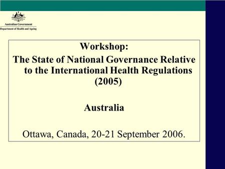 Workshop: The State of National Governance Relative to the International Health Regulations (2005) Australia Ottawa, Canada, 20-21 September 2006.