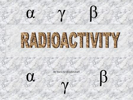By Barış KARAHASAN α β γ αγβ RADIOACTIVITY n What is radioactivity and how radioactivity found? n Radioactive particles n Kinds of radioactivity & radioactive.