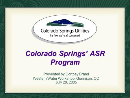 Colorado Springs' ASR Program Presented by Cortney Brand Western Water Workshop, Gunnison, CO July 28, 2005.
