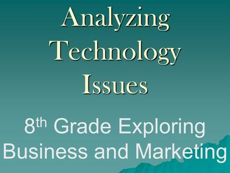 Analyzing Technology Issues 8 th Grade Exploring Business and Marketing.
