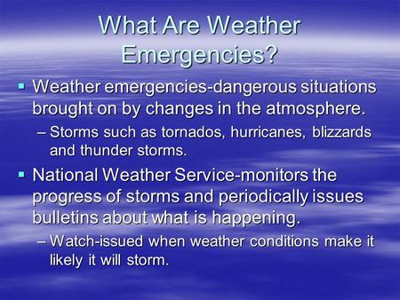 What Are Weather Emergencies?  Weather emergencies-dangerous situations brought on by changes in the atmosphere. –Storms such as tornados, hurricanes,