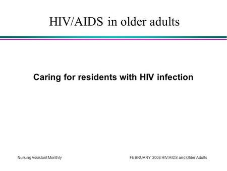 Nursing Assistant Monthly FEBRUARY 2008 HIV/AIDS and Older Adults Caring for residents with HIV infection HIV/AIDS in older adults.