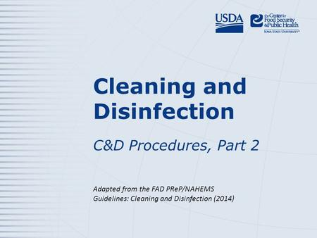 Cleaning and Disinfection C&D Procedures, Part 2 Adapted from the FAD PReP/NAHEMS Guidelines: Cleaning and Disinfection (2014)