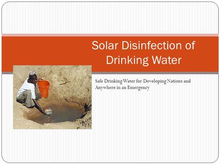 Solar Disinfection of Drinking Water Safe Drinking Water for Developing Nations and Anywhere in an Emergency.