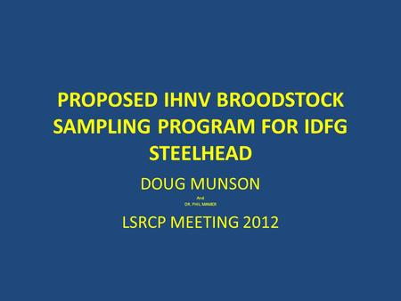 PROPOSED IHNV BROODSTOCK SAMPLING PROGRAM FOR IDFG STEELHEAD DOUG MUNSON And DR. PHIL MAMER LSRCP MEETING 2012.