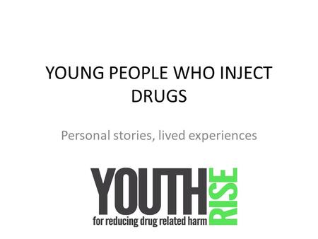 YOUNG PEOPLE WHO INJECT DRUGS Personal stories, lived experiences.