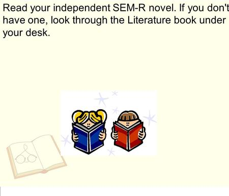 Read your independent SEM-R novel. If you don't have one, look through the Literature book under your desk.